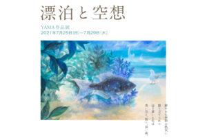 2021年7月25日(日)~7月29日(木)  YAMA作品展 「漂泊と空想」